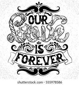 Our love is forever. Quote typographical background made in hand drawn style with fairy abstract font and hand drawn curls and swirls. St. Valentine's card poster banner and print for t-shirt.