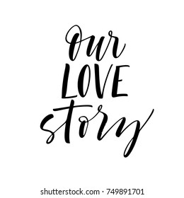 Our love story phrase. Ink illustration. Modern brush calligraphy. Isolated on white background.