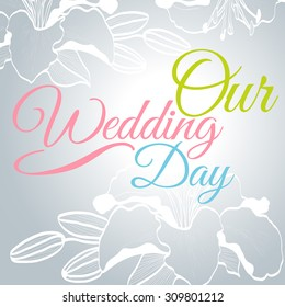 OUR WEDDING DAY - Wedding card or invitation with abstract floral background.