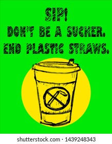 A paper cup with a sipping hole and a no straw symbol with the anti-disposable plastic slogan: Sip! Don't be a sucker. End plastic straws. Hand drawn vector illustration.