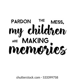 Pardon The Mess My Children Are Making Memories - Funny handwritten quote about kids and parents. Good for poster, t-shirts, prints, cards, banners. Hand lettering, typographic element for your design