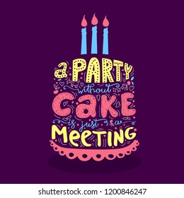 A party without  Cake is just a meeting - hand drawn qoute. Vector original callygraphy.