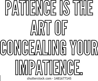 Patience is the art of concealing your impatience