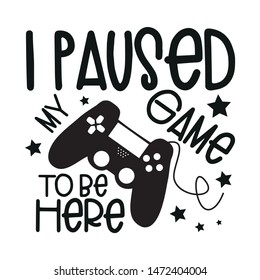 I paused my game to be here, funny text with controller, black color. Young and happy, t-shirt graphics, posters, party concept, textile graphic, funny text, card, letters.