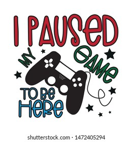 I paused my game to be here, colorful funny text , with controller. Young and happy, t-shirt graphics, posters, party concept, textile graphic, funny text, card, letters.