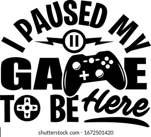 I paused my game to be here shirt design with gamepad. Perfect gift for gamers.