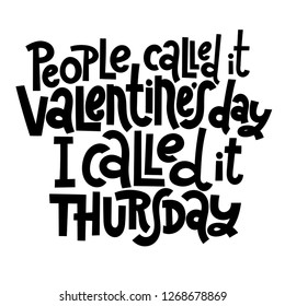 People called it Valentine s Day, I called it thursday - funny, black humor quote about Valentine s day. Unique vector anti valentine lettering for social media, poster, banner, textile, T-shirt, mug.