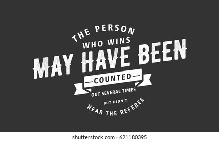 The person who wins may have been counted out several times, but didn't hear the referee. Perseverance Quotes