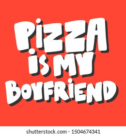 Pizza is my boyfriend. Vector hand drawn illustration with cartoon lettering. Good as a sticker, video blog cover, social media message, gift cart, t shirt print design.