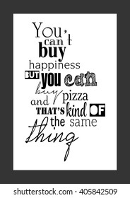 Pizza quote, food quote. You can't buy happiness but you can buy pizza, which is pretty much the same thing.