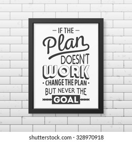 If the plan does not work, change the plan, but never the goal  - Quote typographical Background in realistic square black frame on the brick wall background. Vector EPS10 illustration.