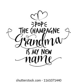 Pop the champagne, Grandma is my new name. - funny vector quotes. Good for Mother's day gift or scrap booking, posters, textiles, gifts.