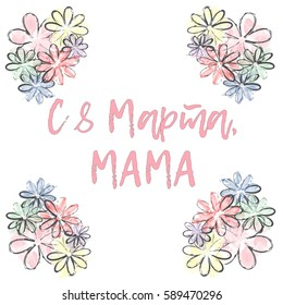 """Postcard in russian language, handwriting calligraphy """"With 8 of March, mom"""", watercolors flowers, vector illustration. For International Women's Day"""