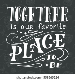 Poster with typographical quote. Hand lettering postcard. Ink vector illustration.Together is our favorite place to be
