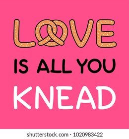 "Pun quote ""Love is all you knead"" with pretzel illustration for valentine's day card design"