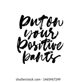 Put on your positive pants ink pen vector lettering. Optimist phrase, hipster saying handwritten calligraphy. T shirt decorative print. Positive message. Motivational quote, happy lifestyle slogan.