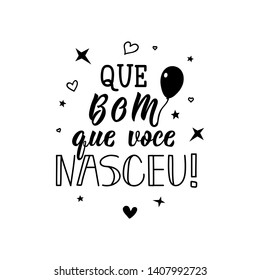 Que bom que voce nasceu. Lettering. Translation from Portuguese - How nice that you were born. Modern vector brush calligraphy. Ink illustration