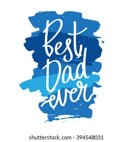 """Quote """"Best dad ever."""" Excellent holiday card. Vector illustration on white background with blue ink strokes. Father's Day. Trend calligraphy. Fun label. Best print about dad. Happy family moments."""