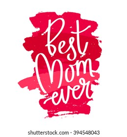 "Quote ""Best mom ever."" Excellent holiday card. Vector illustration on white background with strokes of red ink. Mothers Day. Fashionable calligraphy. Trend print about mom."