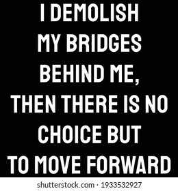 A Quote. I demolish my bridges behind me. then there is no choice but to move forward