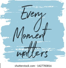 Quote - Every moment Matters  With Abstract painted brush background