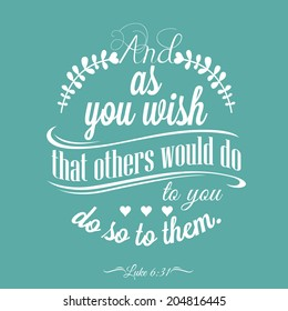 Quote  - Luke 6:31 - And as you wish that others would do to you.