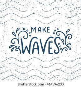Quote. Make waves. Hand drawn typography poster. For greeting cards, posters, prints or home decorations.Vector lettering