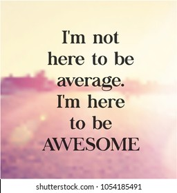 Quote - I'm not here to be average. I'm here to be Awesome