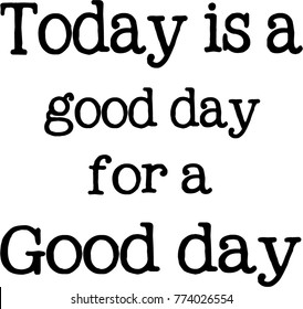Quote - Today is a good day for a good day