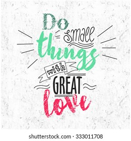Quote Typographical Background, vector design, Hand drawn lettering. Do small things with great love. hand lettering quote