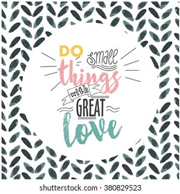 Quote Typographical Background, vector design, Hand drawn lettering. Do small things with great love. hand lettering quote. Watercolor seamless pattern.