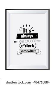 Quote typographical. Food quote.It's always ice cream o'clock somewhere.