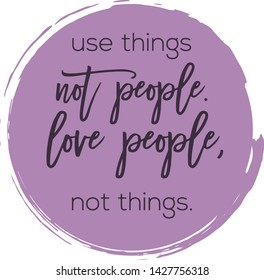 Quote - Use things not people. Love people not things. with purple paint circle