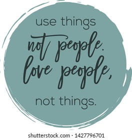 Quote - Use things not people. love people not things With Abstract painted brush background