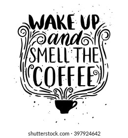 Quote. Wake up and smell the coffee. Hand drawn typography poster. For greeting cards, Valentine day, wedding, posters, prints or home decorations.Vector illustration