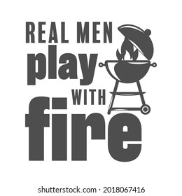 Real men play with fire motivational slogan inscription. Vector barbecue quotes. Illustration for prints on t-shirts and bags, posters, cards. Isolated on white background. Bbq master phrase.