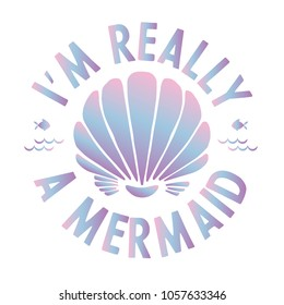 I'm really a mermaid quote with sea elements and lettering. Summer quote with shell and holographic effect. Summer t-shirt print, invitation, poster.