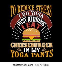 f136bbf626 To reduce Stress I do Yoga, Just Kidding I eat Cheeseburger in Yoga pants