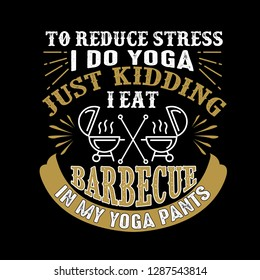 2325fc4dc8 To reduce Stress I do Yoga, Just Kidding I eat Barbeque in Yoga pants
