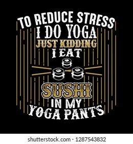 e558ec2751 To reduce Stress I do Yoga, Just Kidding I eat Sushi in Yoga pants