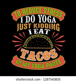 f16697a8cc To reduce Stress I do Yoga, Just Kidding I eat Tacos in Yoga pants
