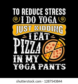 bbfbaa28da To reduce Stress I do Yoga, Just Kidding I eat Pizza in Yoga pants