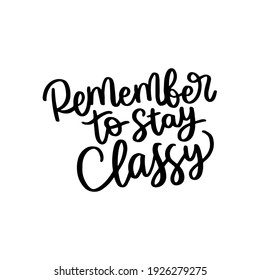 remember to stay classy hand drawn lettering inspirational and motivational quote