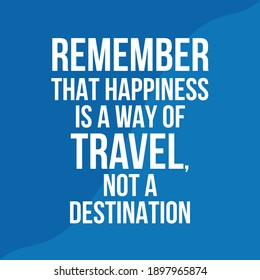 Remember That Happiness is a Way of Travel Not a Destination