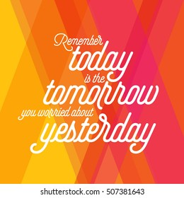 Remenber today is the tomorrow you worried about yesterday.Inspirational quote