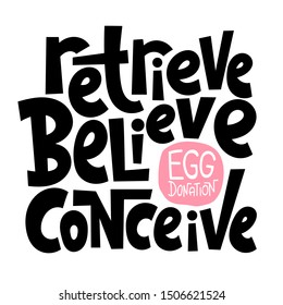 Retrieve, believe, conceive. A unique hand-drawn lettering, a phrase about egg donation, surrogacy, in vitro fertilization. Isolated vector quote in black on white background, stylized typography.