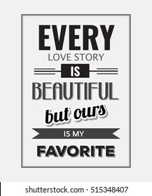 "Retro motivational quote. "" Every love story is beautiful, but ours is my favorite"". Vector illustration"