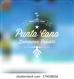 "Retro travel Typographical, Vintage Touristic Greeting label on blurry background ""Greetings from Punta Cana, Dominican Republic"", Vector design."