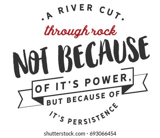 A river cuts through rock not because of it's power,but because of it's persistence.