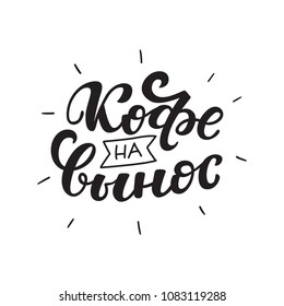 Russian text - Coffee to go. Hand letterind phrase for menu, shop, cafe, coffeshop, labels, badges, poster.  Modern brush calligraphy. Vector illustration.